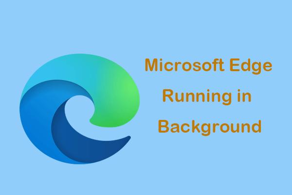 Adakah Microsoft Edge Berjalan di Latar Belakang? Cubalah Penyelesaian Ini! [Berita MiniTool]
