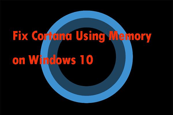 Kaks lahendust Cortana parandamiseks mälu abil Windows 10-s [MiniTool News]