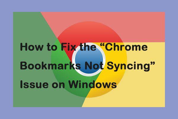 Cómo solucionar el problema 'Los marcadores de Chrome no se sincronizan' en Windows [MiniTool News]