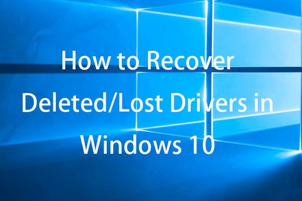 Hogyan lehet helyreállítani a törölt / elveszett illesztőprogramokat a Windows 10 - 3 módokon [MiniTool News]