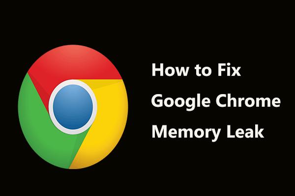 Mi a teendő a Google Chrome memóriaszivárgásának kijavításában a Windows 10 rendszerben [MiniTool News]