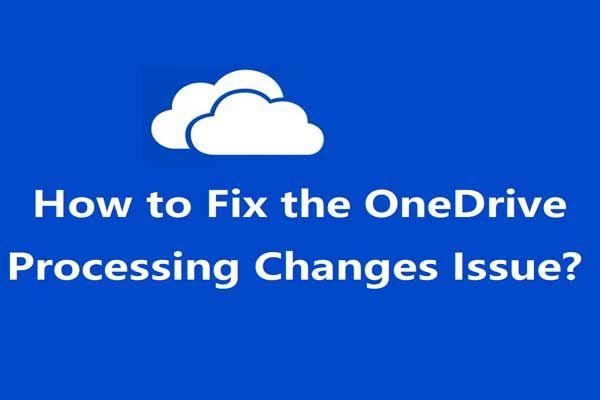 4 Penyelesaian untuk Memperbaiki Masalah 'Perubahan Pemprosesan OneDrive' [Berita MiniTool]