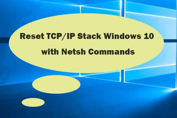 3 lépés a Windows 10 TCP / IP-verem alaphelyzetbe állításához Netsh-parancsokkal [MiniTool News]