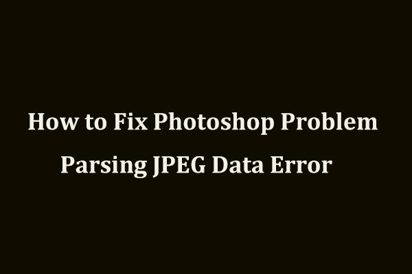 Como corrigir o problema do Photoshop ao analisar o erro de dados JPEG? (3 maneiras) [Notícias MiniTool]