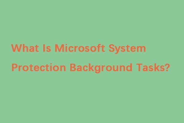 Какво представляват фоновите задачи за защита на системата на Microsoft? [Новини от MiniTool]