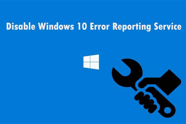 Proovige neid meetodeid, et keelata Windows 10 tõrketeavitusteenus [MiniTool News]