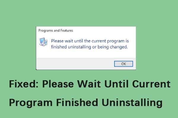 Parandatud: oodake, kuni praegune programm on lõpetanud [MiniTool News] desinstallimise