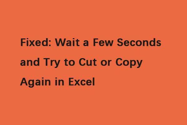 Javítva: Várjon néhány másodpercet, és próbálja újra kivágni vagy másolni az Excel programban [MiniTool News]