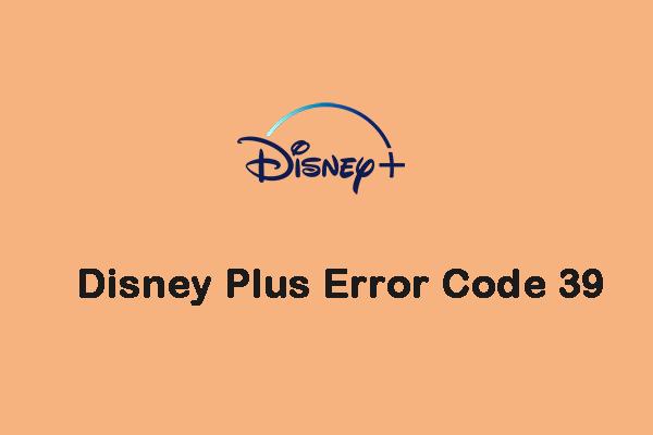Como corrigir o código de erro 39 do Disney Plus? Aqui está um guia! [Notícias MiniTool]
